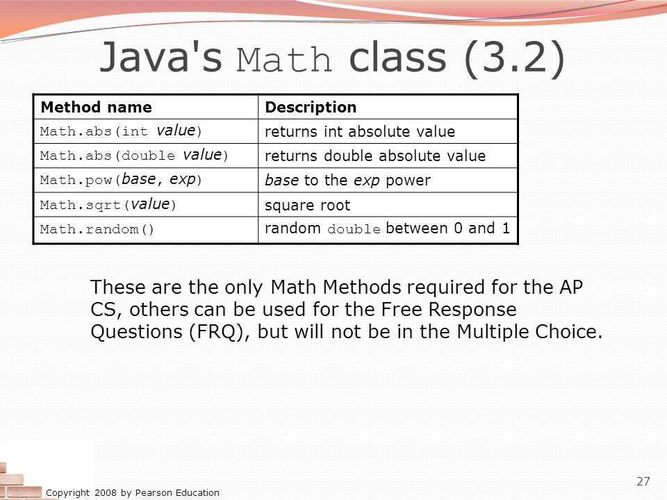 Copyright 2008 by Pearson Education 27 Java's Math class (3.2) Method nameDescription Math.abs(int value ) returns int absolute value Math.abs(double
