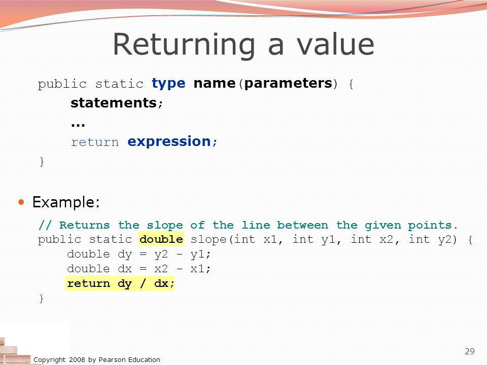 Copyright 2008 by Pearson Education 29 Returning a value public static type name ( parameters ) { statements ;... return expression ; } Example: // Re