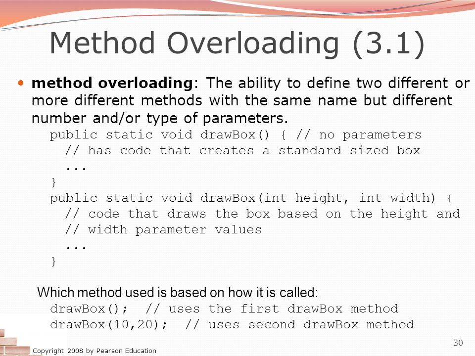 Copyright 2008 by Pearson Education 30 Method Overloading (3.1) method overloading: The ability to define two different or more different methods with