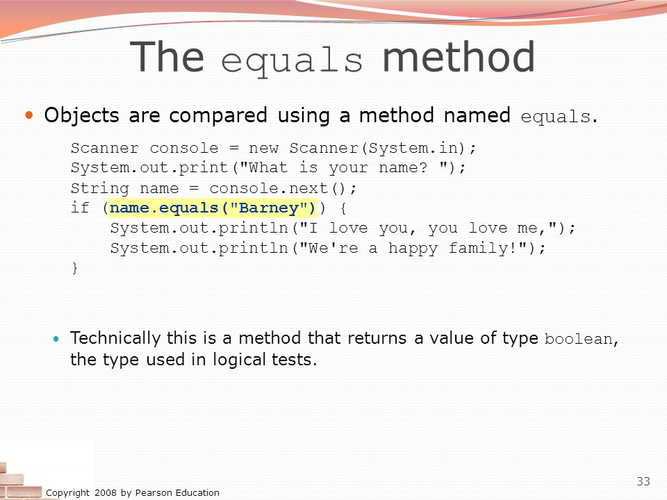 Copyright 2008 by Pearson Education 33 The equals method Objects are compared using a method named equals. Scanner console = new Scanner(System.in); S