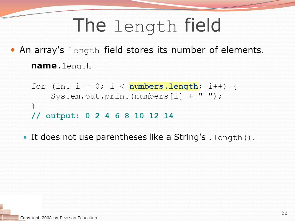 Copyright 2008 by Pearson Education 52 The length field An array's length field stores its number of elements. name.length for (int i = 0; i < numbers
