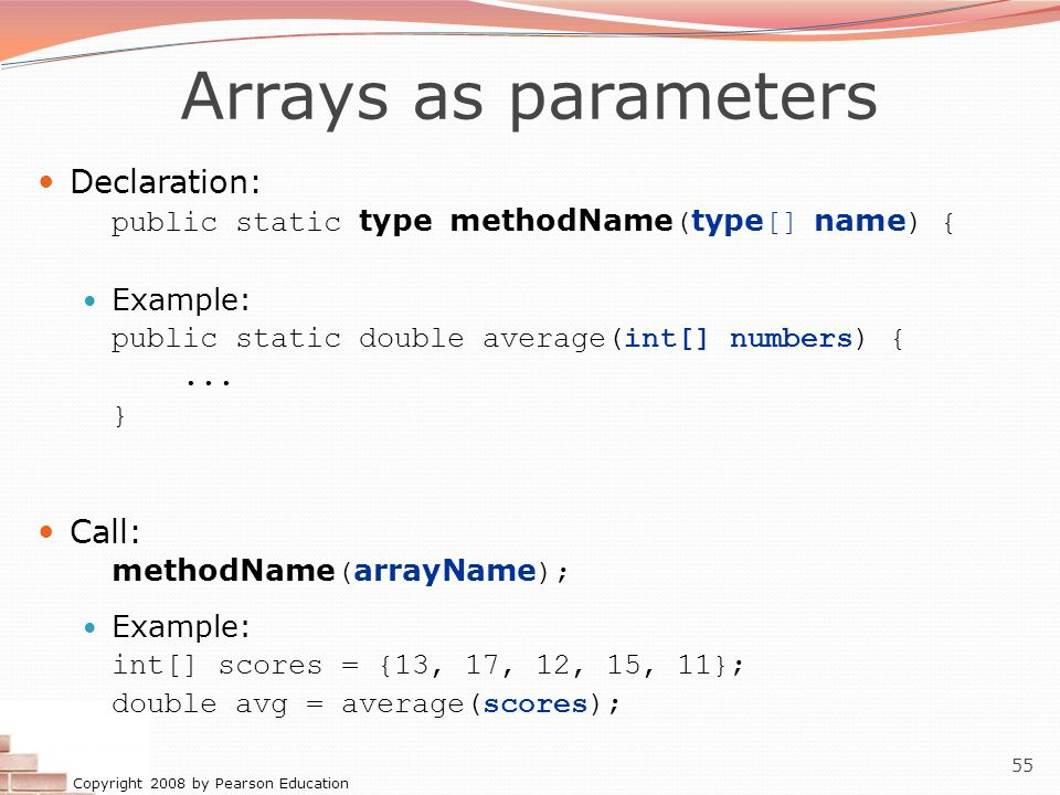 Copyright 2008 by Pearson Education 55 Arrays as parameters Declaration: public static type methodName ( type [] name ) { Example: public static doubl