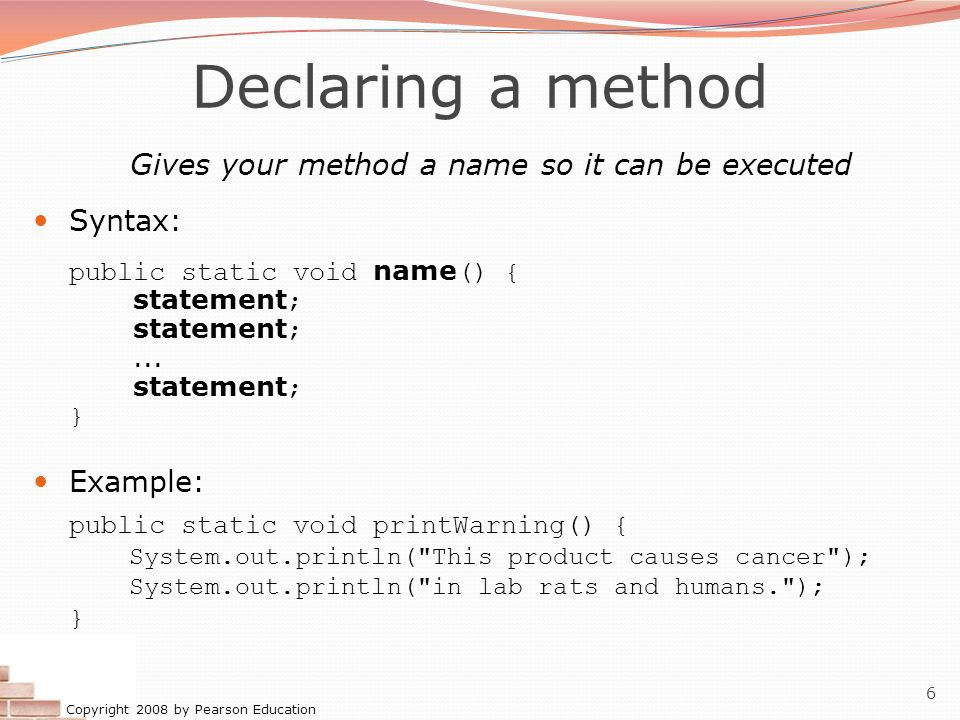 Copyright 2008 by Pearson Education 6 Gives your method a name so it can be executed Syntax: public static void name () { statement ; statement ;... s