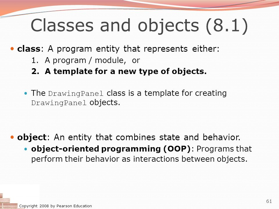 Copyright 2008 by Pearson Education 61 Classes and objects (8.1) class: A program entity that represents either: 1.A program / module, or 2.A template