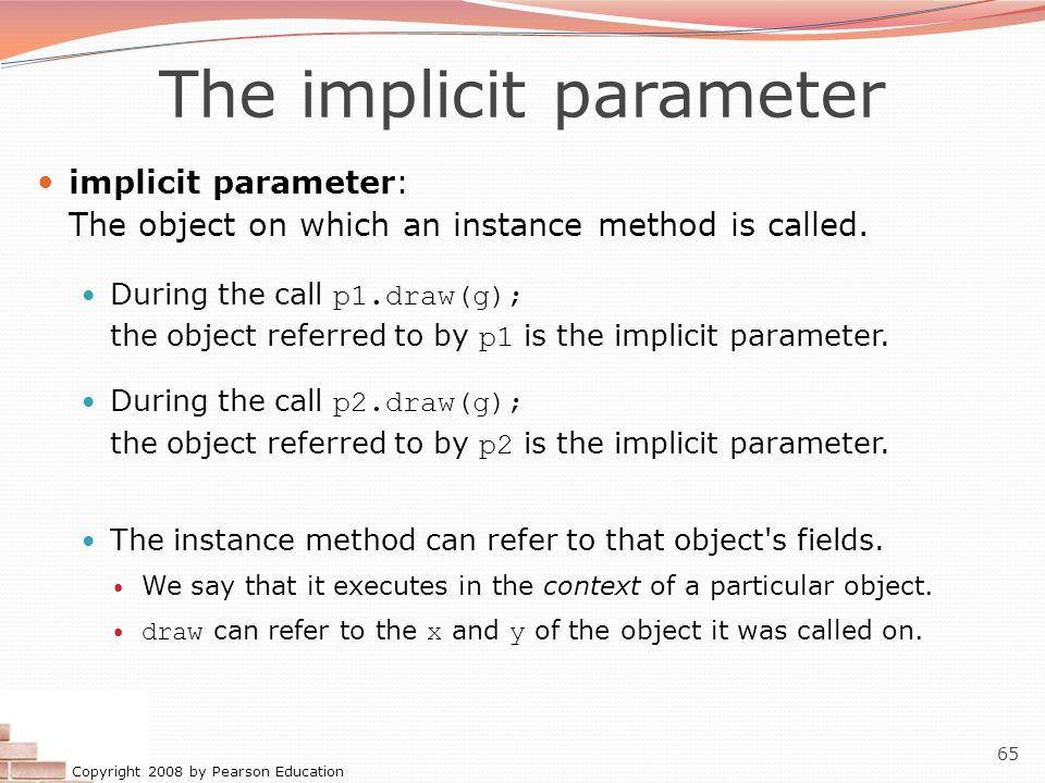 Copyright 2008 by Pearson Education 65 The implicit parameter implicit parameter: The object on which an instance method is called. During the call p1