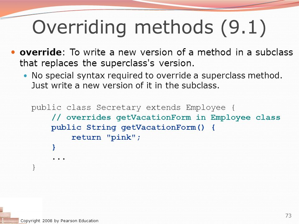 Copyright 2008 by Pearson Education 73 Overriding methods (9.1) override: To write a new version of a method in a subclass that replaces the superclas