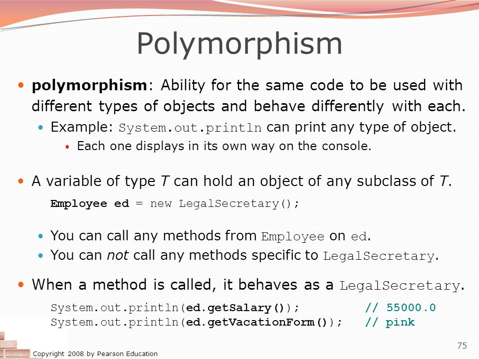 Copyright 2008 by Pearson Education 75 Polymorphism polymorphism: Ability for the same code to be used with different types of objects and behave diff