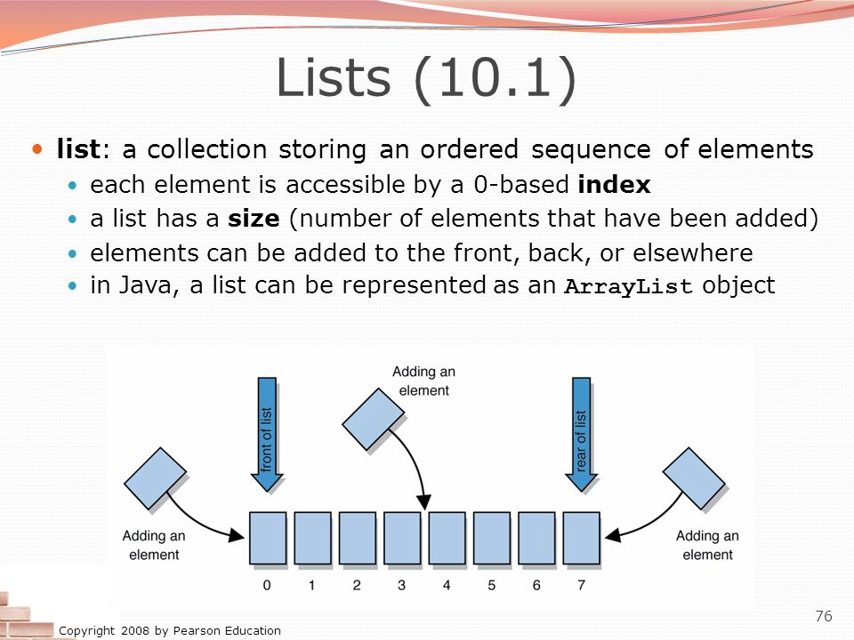 Copyright 2008 by Pearson Education 76 Lists (10.1) list: a collection storing an ordered sequence of elements each element is accessible by a 0-based