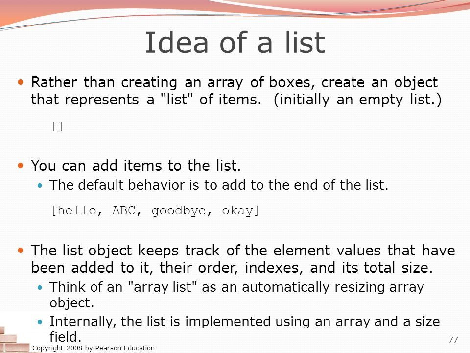Copyright 2008 by Pearson Education 77 Idea of a list Rather than creating an array of boxes, create an object that represents a