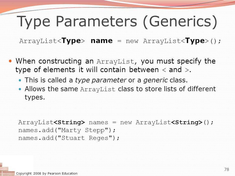 Copyright 2008 by Pearson Education 78 Type Parameters (Generics) ArrayList name = new ArrayList (); When constructing an ArrayList, you must specify