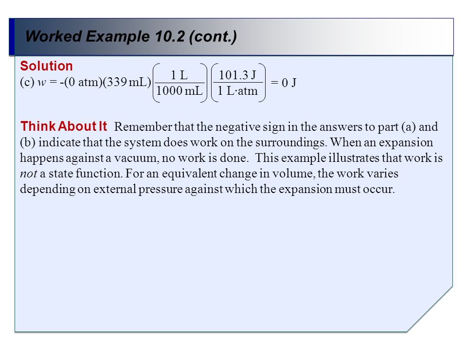 Worked Example 10.2 (cont.) Solution (c) w = -(0 atm)(339 mL) 1 L 1000 mL 101.3 J 1 Latm = 0 J Think About It Remember that the negative sign in the a