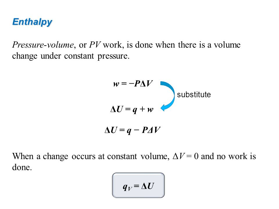 Enthalpy Pressure-volume, or PV work, is done when there is a volume change under constant pressure. w = PΔV When a change occurs at constant volume,