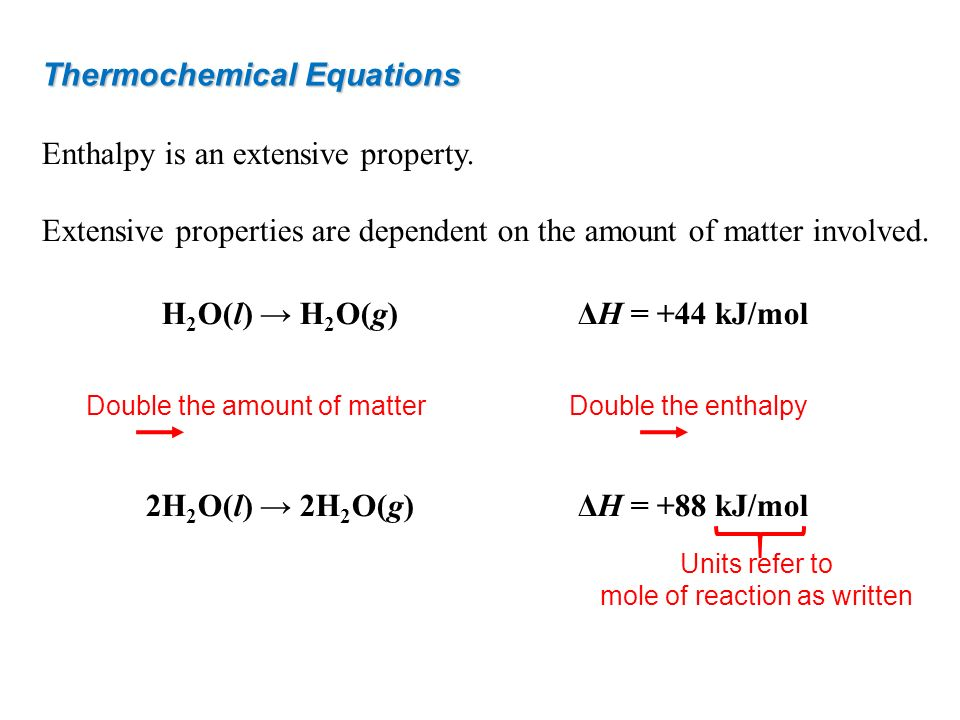 Thermochemical Equations Enthalpy is an extensive property. Extensive properties are dependent on the amount of matter involved. H 2 O(l) H 2 O(g)ΔH =
