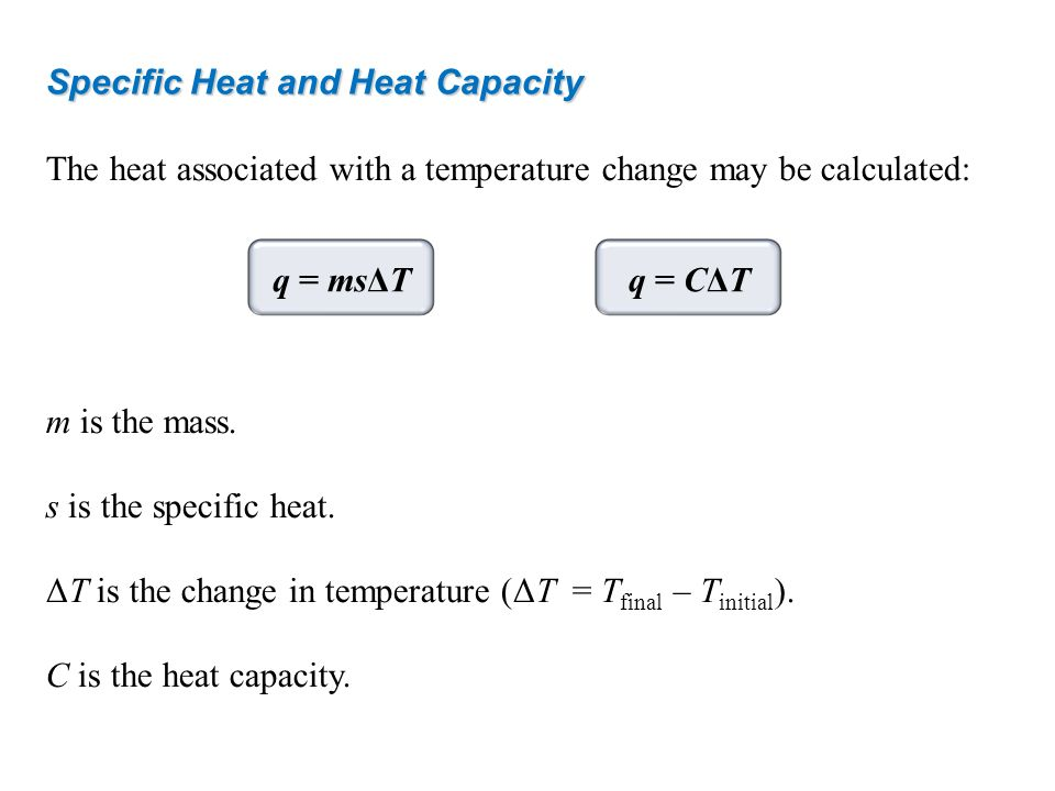 Specific Heat and Heat Capacity The heat associated with a temperature change may be calculated: m is the mass. s is the specific heat. ΔT is the chan
