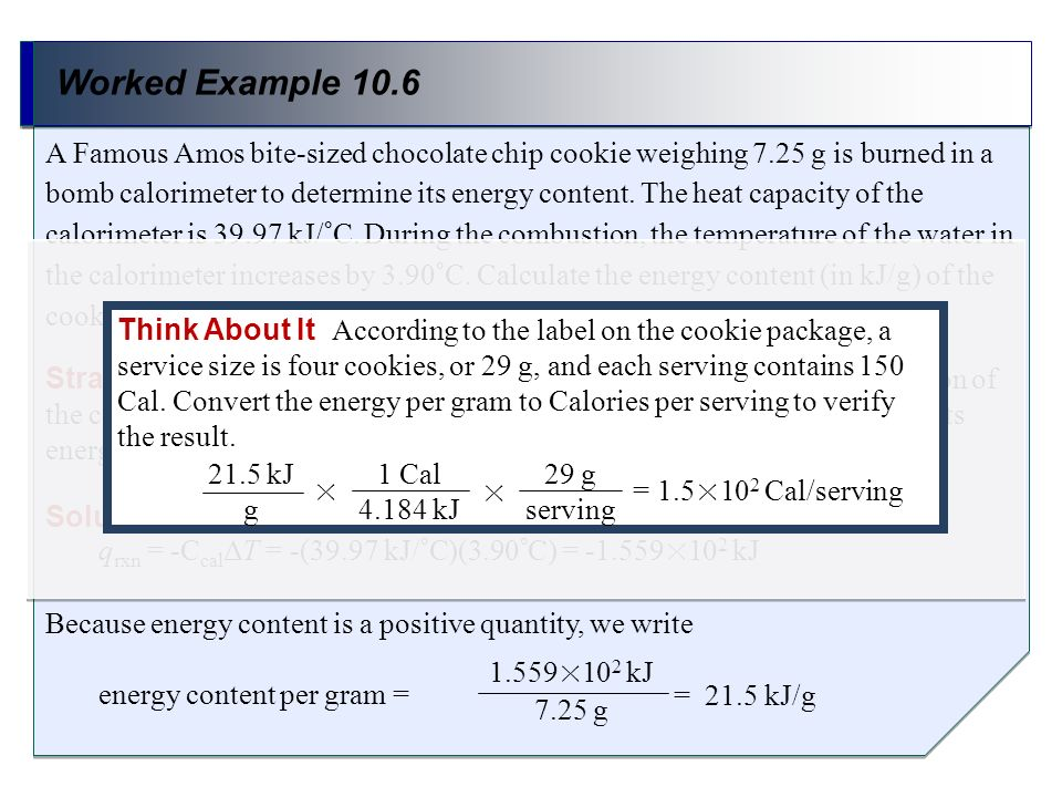 Worked Example 10.6 Strategy Use q rxn = -C cal ΔT to calculate the heat released by the combustion of the cookie. Divide the heat released by the mas