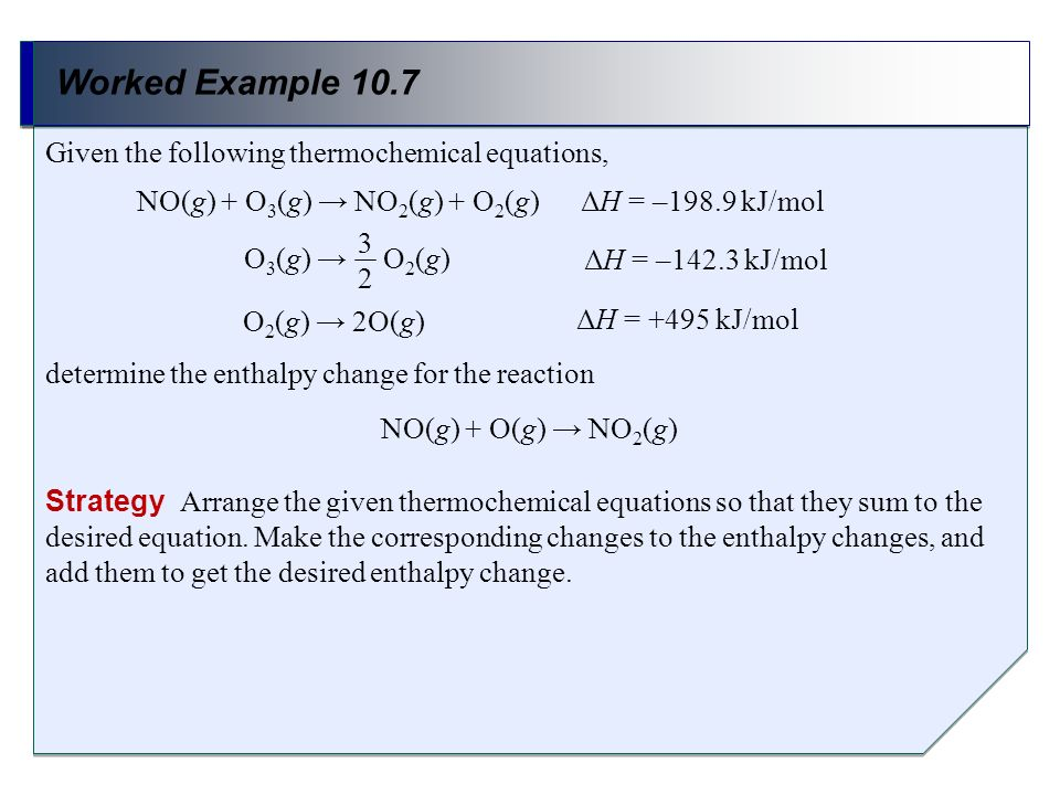 Worked Example 10.7 Strategy Arrange the given thermochemical equations so that they sum to the desired equation. Make the corresponding changes to th