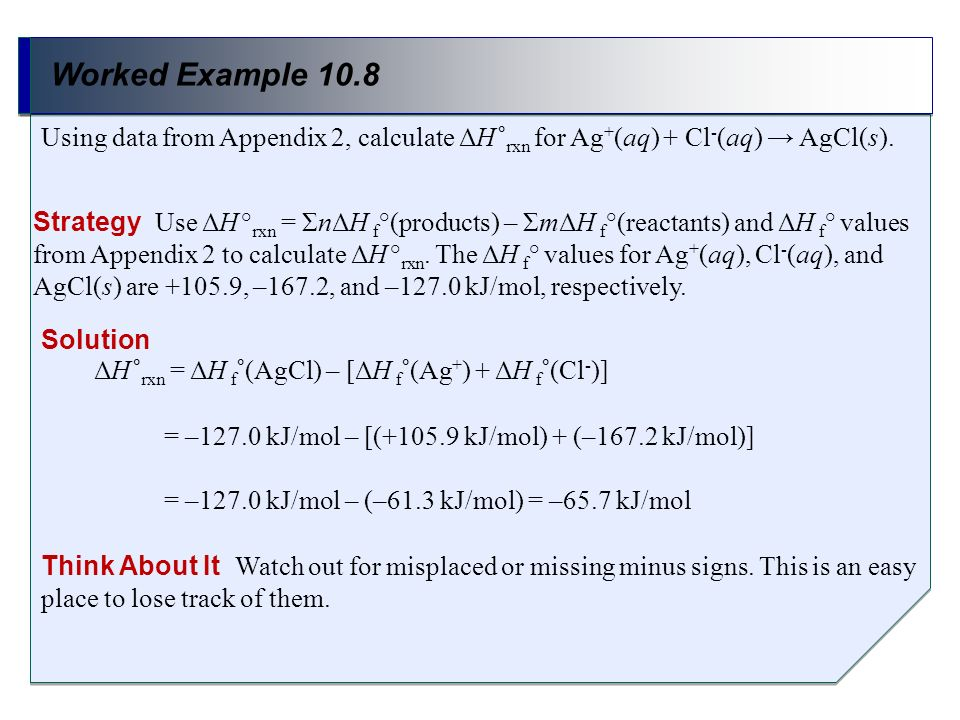 Worked Example 10.8 Strategy Use ΔH ° rxn = ΣnΔH f °(products) – ΣmΔH f °(reactants) and ΔH f ° values from Appendix 2 to calculate ΔH ° rxn. The ΔH f