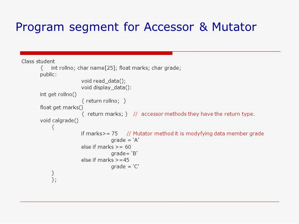 Program segment for Accessor & Mutator Class student {int rollno; char name[25]; float marks; char grade; public: void read_data(); void display_data(