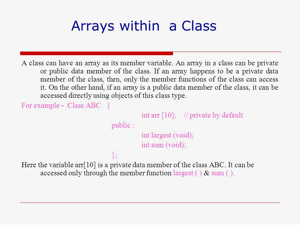 Arrays within a Class A class can have an array as its member variable. An array in a class can be private or public data member of the class. If an a