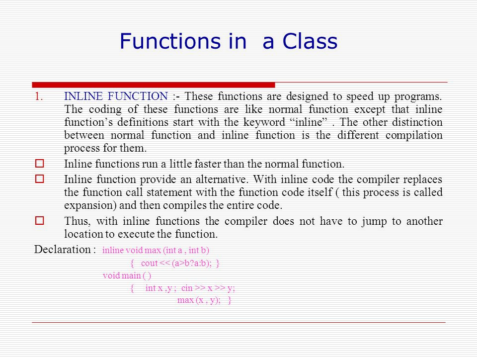 Functions in a Class 1.INLINE FUNCTION :- These functions are designed to speed up programs. The coding of these functions are like normal function ex