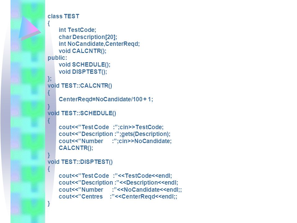 class TEST { int TestCode; char Description[20]; int NoCandidate,CenterReqd; void CALCNTR(); public: void SCHEDULE(); void DISPTEST(); }; void TEST::C