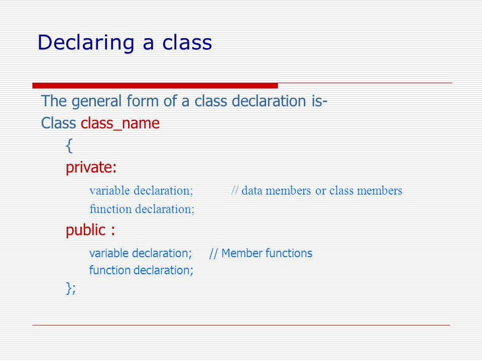 Declaring a class The general form of a class declaration is- Class class_name { private: variable declaration; // data members or class members funct