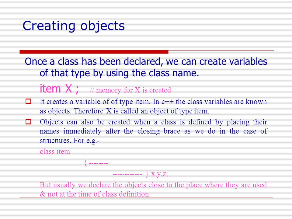 Creating objects Once a class has been declared, we can create variables of that type by using the class name. item X ; // memory for X is created It