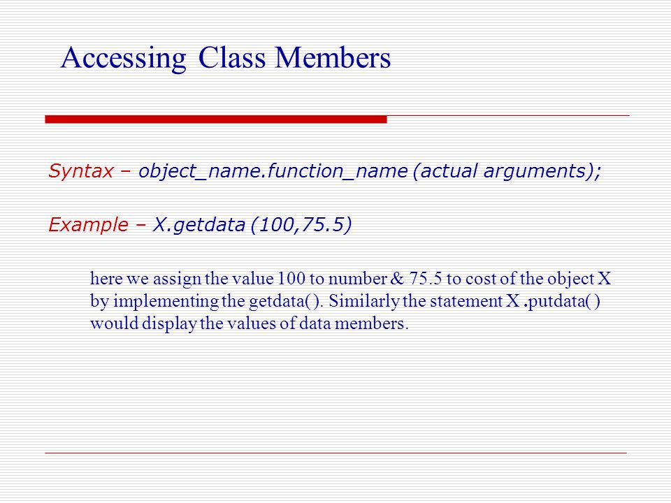 Accessing Class Members Syntax – object_name.function_name (actual arguments); Example – X.getdata (100,75.5) here we assign the value 100 to number &