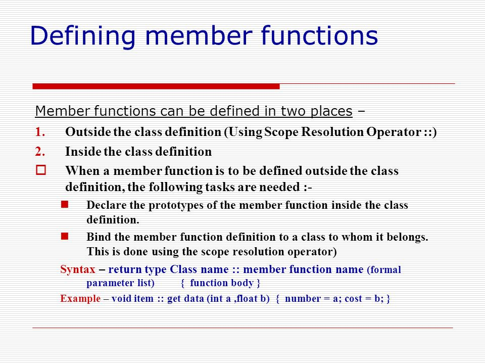 Defining member functions Member functions can be defined in two places – 1.Outside the class definition (Using Scope Resolution Operator ::) 2.Inside