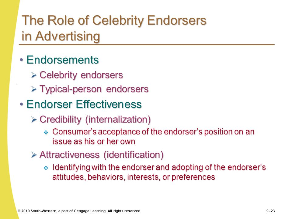 © 2010 South-Western, a part of Cengage Learning. All rights reserved.9–23 The Role of Celebrity Endorsers in Advertising EndorsementsEndorsements Cel
