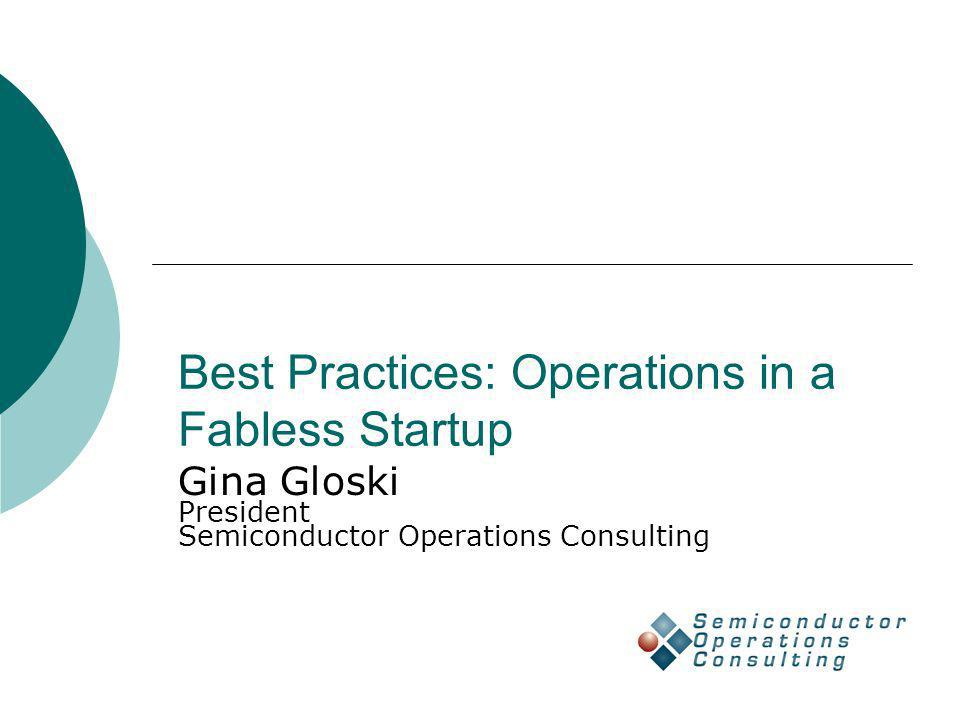 Best Practices: Operations in a Fabless Startup Gina Gloski President Semiconductor Operations Consulting