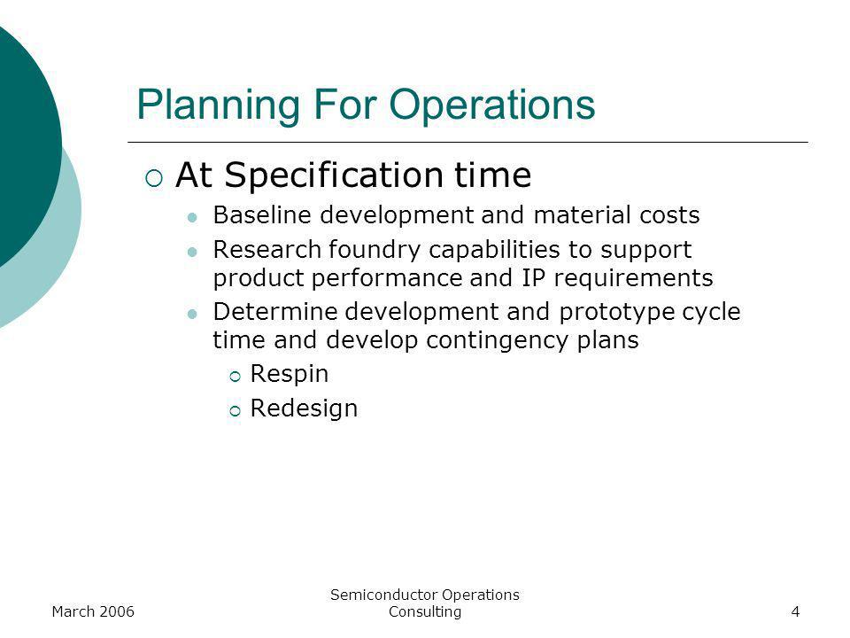 March 2006 Semiconductor Operations Consulting4 Planning For Operations At Specification time Baseline development and material costs Research foundry