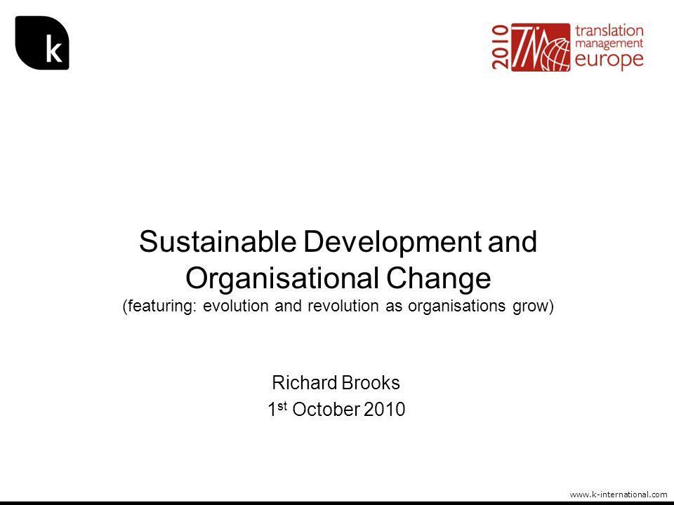 www.k-international.com Sustainable Development and Organisational Change (featuring: evolution and revolution as organisations grow) Richard Brooks 1