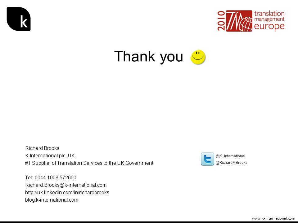 www.k-international.com Thank you Richard Brooks K International plc, UK #1 Supplier of Translation Services to the UK Government Tel: 0044 1908 57260