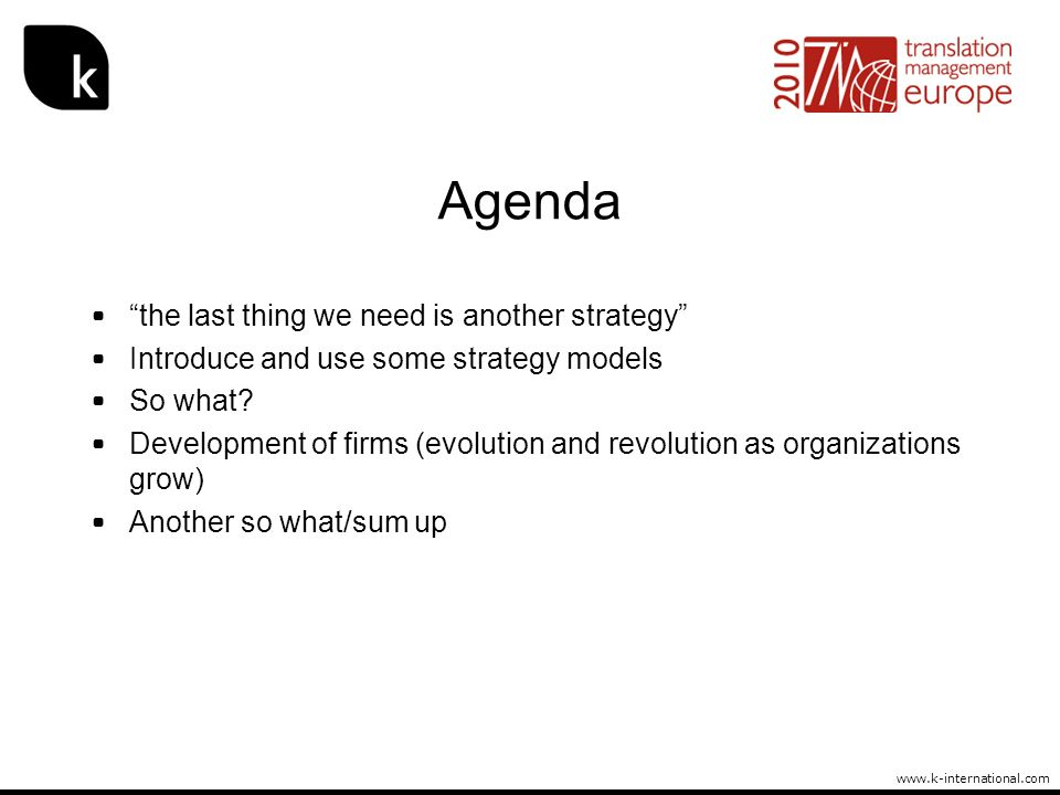 www.k-international.com Agenda the last thing we need is another strategy Introduce and use some strategy models So what? Development of firms (evolut