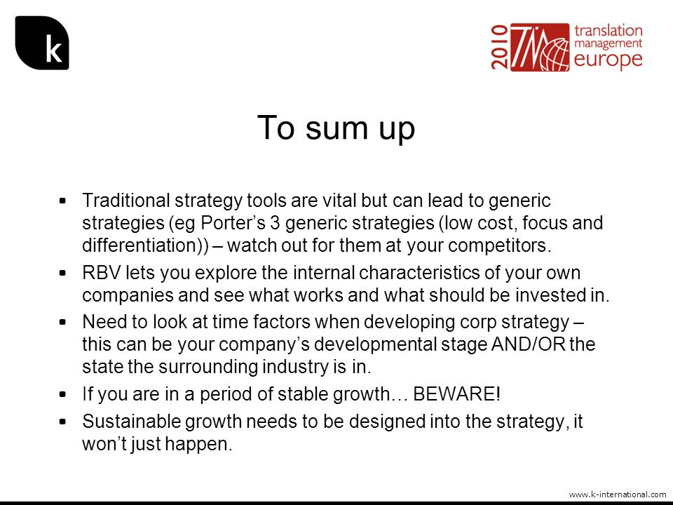 www.k-international.com To sum up Traditional strategy tools are vital but can lead to generic strategies (eg Porters 3 generic strategies (low cost,