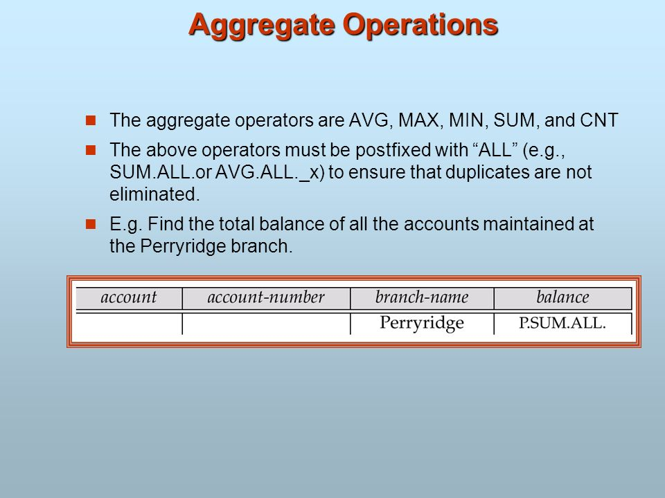Aggregate Operations The aggregate operators are AVG, MAX, MIN, SUM, and CNT The above operators must be postfixed with ALL (e.g., SUM.ALL.or AVG.ALL.