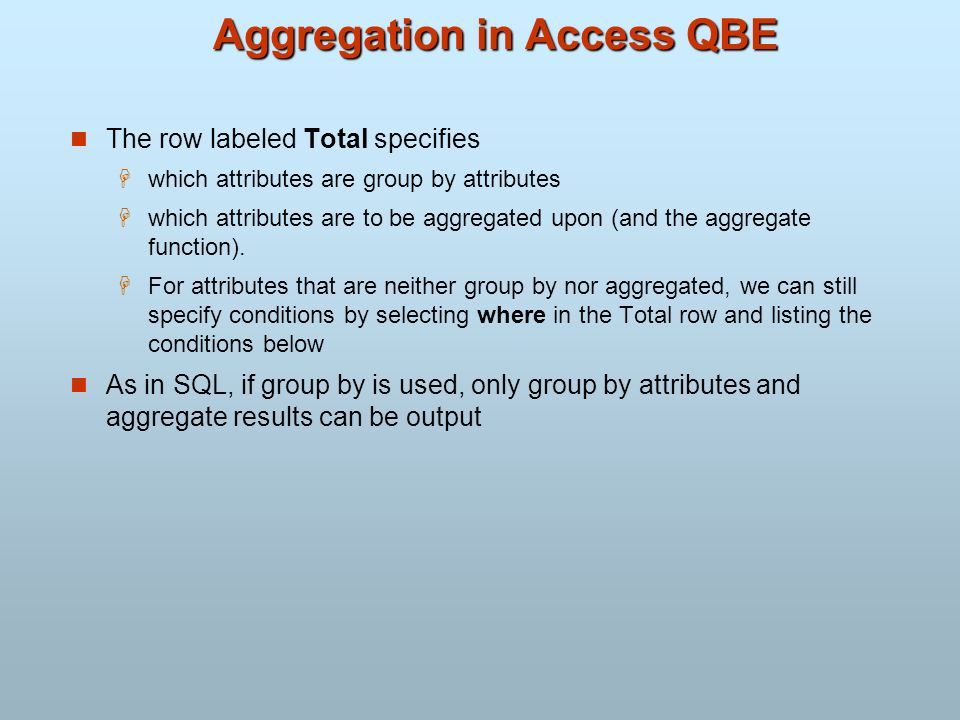 Aggregation in Access QBE The row labeled Total specifies which attributes are group by attributes which attributes are to be aggregated upon (and the