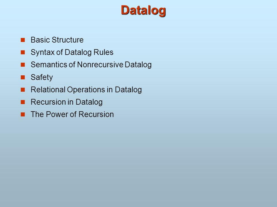 Datalog Basic Structure Syntax of Datalog Rules Semantics of Nonrecursive Datalog Safety Relational Operations in Datalog Recursion in Datalog The Pow