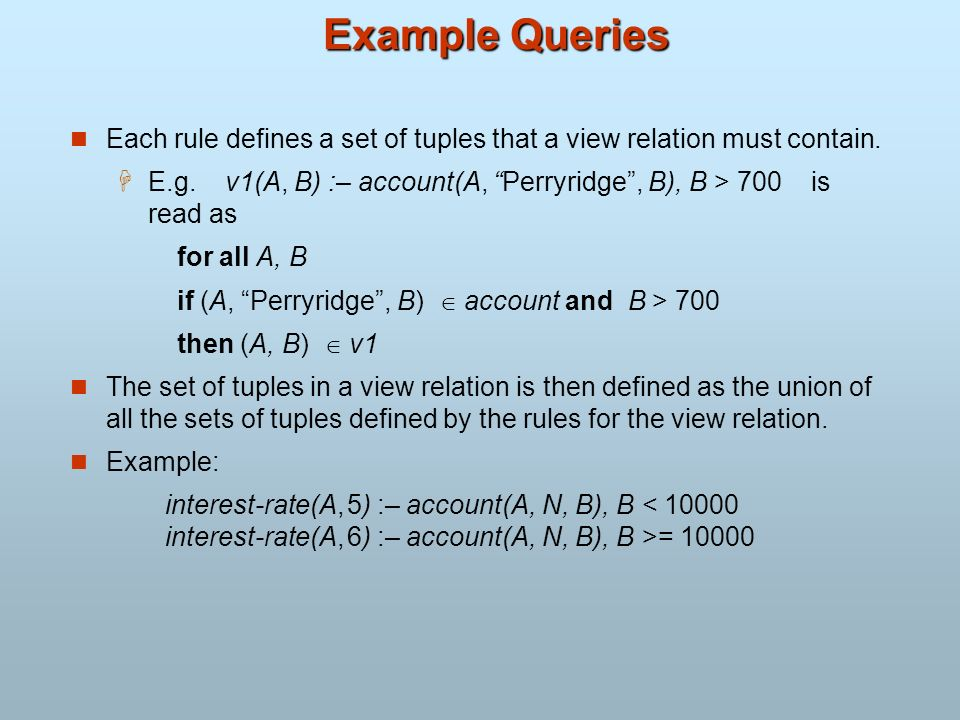 Example Queries Each rule defines a set of tuples that a view relation must contain. E.g. v1(A, B) :– account(A, Perryridge, B), B > 700 is read as fo