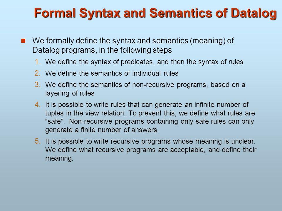 Formal Syntax and Semantics of Datalog We formally define the syntax and semantics (meaning) of Datalog programs, in the following steps 1. We define