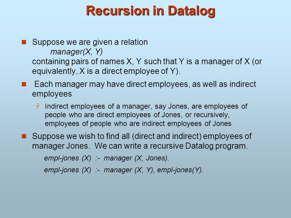 Recursion in Datalog Suppose we are given a relation manager(X, Y) containing pairs of names X, Y such that Y is a manager of X (or equivalently, X is