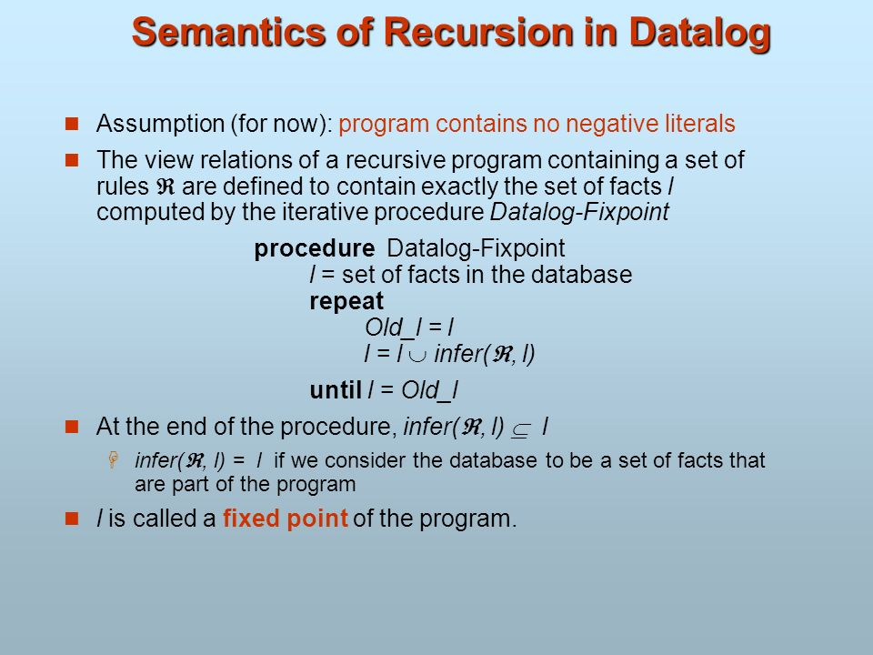 Semantics of Recursion in Datalog Assumption (for now): program contains no negative literals The view relations of a recursive program containing a s
