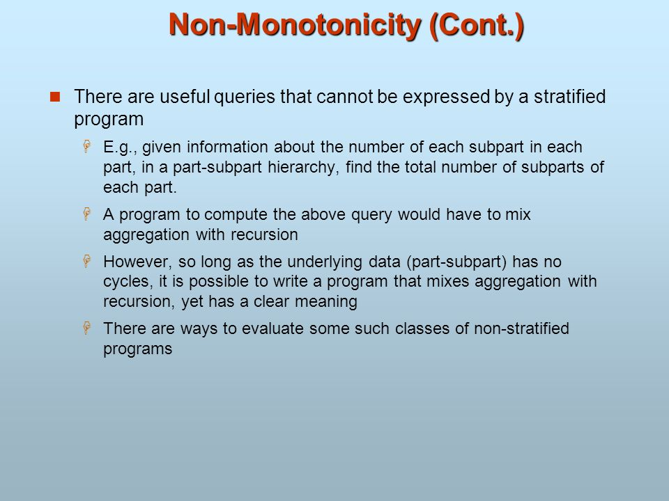 Non-Monotonicity (Cont.) There are useful queries that cannot be expressed by a stratified program E.g., given information about the number of each su