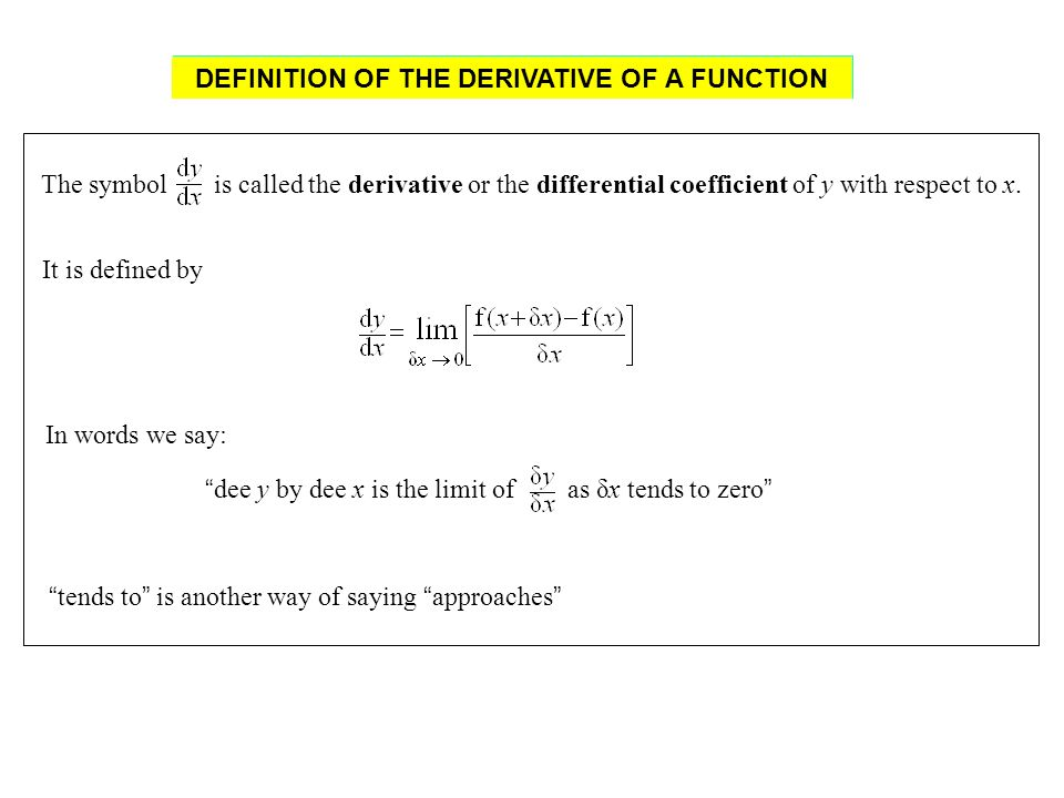 It is defined by In words we say: The symbol is called the derivative or the differential coefficient of y with respect to x. dee y by dee x is the li