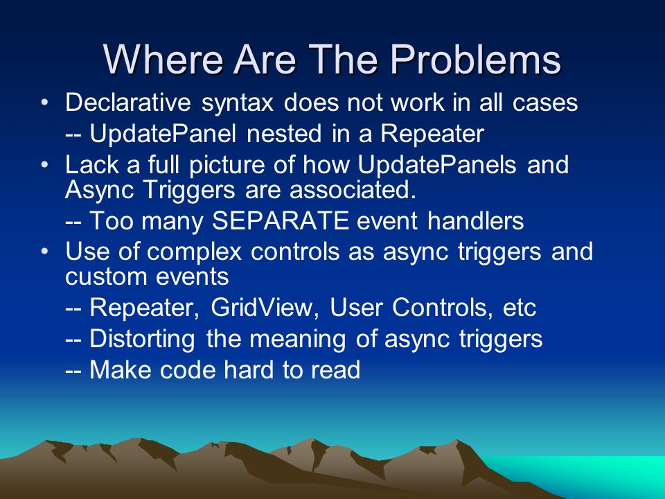 What Are The Problems Contd Page As One Application -- Imagine more and more more and more async triggers and UpdatePanels BIG PROBLEM -- Change and Maintenance Better way to do the ASP.NET AJAX instead of the ad hoc way.