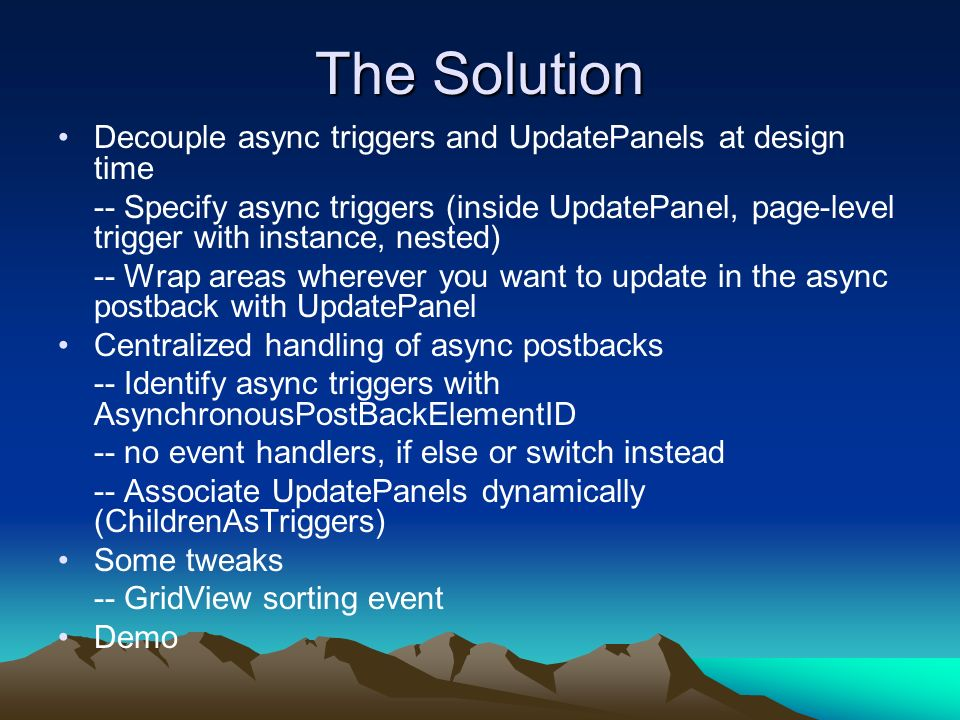 The Solution Decouple async triggers and UpdatePanels at design time -- Specify async triggers (inside UpdatePanel, page-level trigger with instance, nested) -- Wrap areas wherever you want to update in the async postback with UpdatePanel Centralized handling of async postbacks -- Identify async triggers with AsynchronousPostBackElementID -- no event handlers, if else or switch instead -- Associate UpdatePanels dynamically (ChildrenAsTriggers) Some tweaks -- GridView sorting event Demo