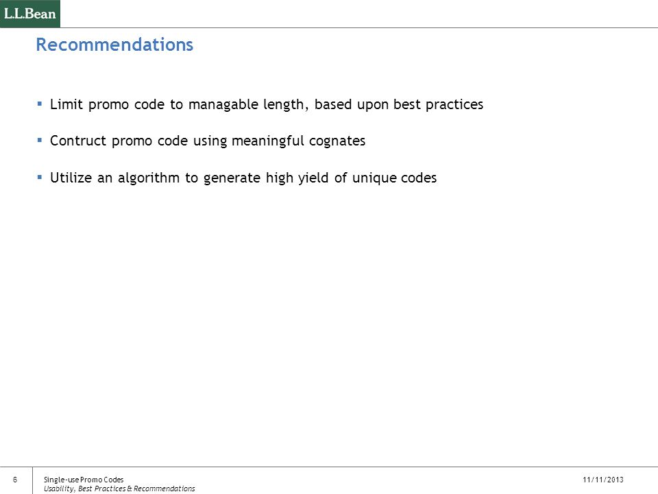 11/11/2013 6 Recommendations Limit promo code to managable length, based upon best practices Contruct promo code using meaningful cognates Utilize an algorithm to generate high yield of unique codes Single-use Promo Codes Usability, Best Practices & Recommendations