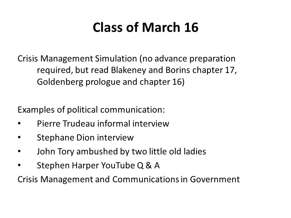 Class of March 16 Crisis Management Simulation (no advance preparation required, but read Blakeney and Borins chapter 17, Goldenberg prologue and chapter 16) Examples of political communication: Pierre Trudeau informal interview Stephane Dion interview John Tory ambushed by two little old ladies Stephen Harper YouTube Q & A Crisis Management and Communications in Government