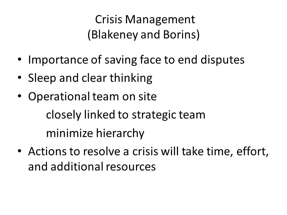Crisis Management (Blakeney and Borins) Importance of saving face to end disputes Sleep and clear thinking Operational team on site closely linked to strategic team minimize hierarchy Actions to resolve a crisis will take time, effort, and additional resources